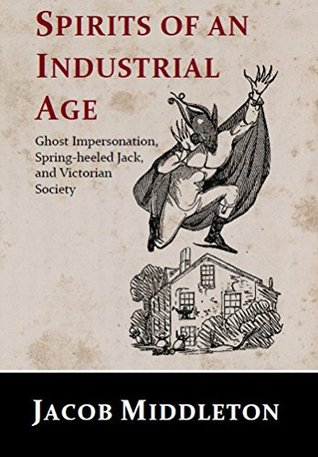 Spirits of an Industrial Age: Ghost Impersonation, Spring-heeled Jack, and Victorian Society  by  Jacob Middleton