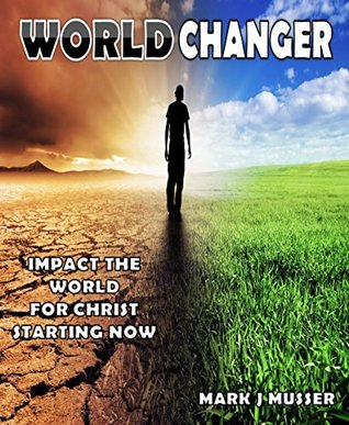 World Changer: Impact the World for Christ Starting Now  by  Mark J Musser
