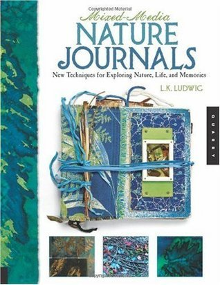 Mixed-Media Nature Journals: New Techniques for Exploring Nature, Life, and Memories  by  L.K. Ludwig