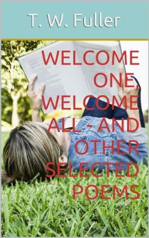 Welcome One, Welcome All - And Other Selected Poems  by  T. W. Fuller