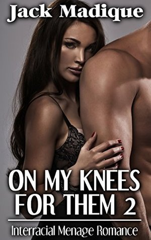 On My Knees For Them 2: Interracial Menage Romance (Interracial BMWW Multiple Partner MFM Erotic Romance)  by  Jack Madique