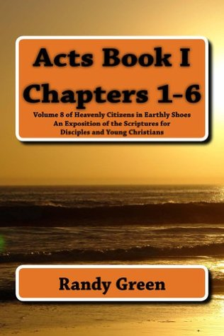Acts Book I: Chapters 1-6: Volume 8 of Heavenly Citizens in Earthly Shoes, An Exposition of the Scriptures for Disciples and Young Christians  by  Randy Green