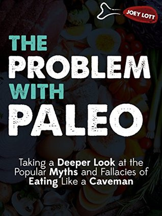 The Problem with Paleo: Taking a Deeper Look at the Popular Myths and Fallacies of Eating Like a Caveman Joey Lott