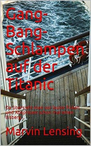 Gang-Bang-Schlampen auf der Titanic: Da übersieht man vor lauter Ficken und Abspritzen schon mal einen Eisberg...  by  Marvin Lensing