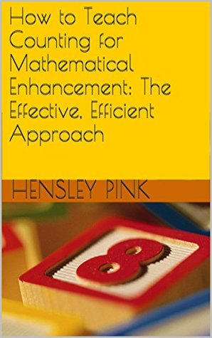 How to Teach Counting for Mathematical Enhancement: The Effective, Efficient Approach  by  Hensley Pink