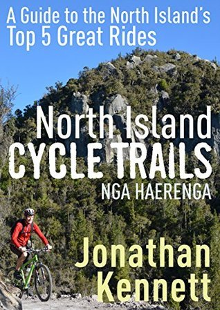 North Island Cycle Trails Nga Haerenga: A Guide to the North Islands Top 5 Great Rides Jonathan Kennett