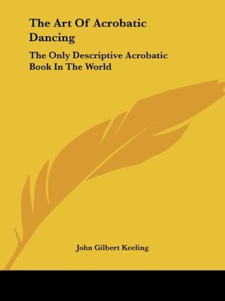 The Art Of Acrobatic Dancing: The Only Descriptive Acrobatic Book In The World John Gilbert Keeling