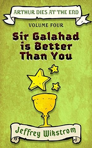 Sir Galahad is Better Than You (Arthur Dies at the End Book 4) Jeffrey Wikstrom