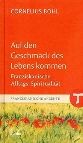 Auf den Geschmack des Lebens kommen: Franziskanische Alltags-Spiritualität (Franziskanische Akzente 4) Cornelius Bohl