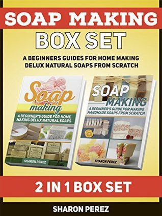Soap Making Box Set: A Beginners Guides for Home Making Delux Natural Soaps from Scratch (Soap Making, soap making books, soap making natural) Sharon Perez