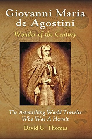 Giovanni Maria de Agostini, Wonder of the Century: The Astonishing World Traveler Who Was A Hermit (Mesilla Valley History Series Book 2) David G. Thomas