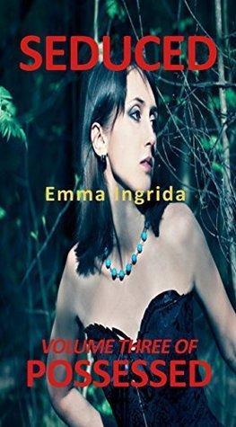 Seduced (Possessed Book 3) Emma Ingrida