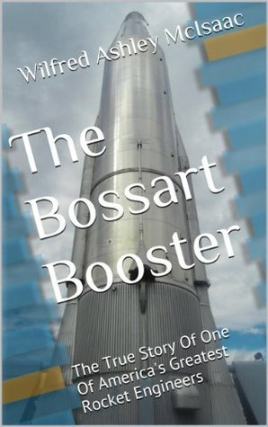 The Bossart Booster: The True Story Of One Of Americas Greatest Rocket Engineers Wilfred Ashley McIsaac