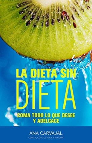LA DIETA SIN DIETA: Coma todo lo que desee y adelgace Ana Carvajal