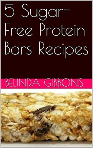 5 Sugar-Free Protein Bars Recipes  by  Belinda Gibbons