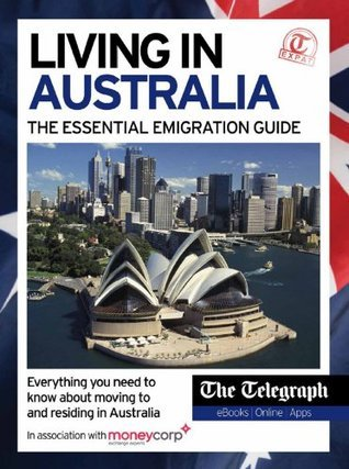 Living in Australia - The Essential Emigration Guide  by  Telegraph Media Group