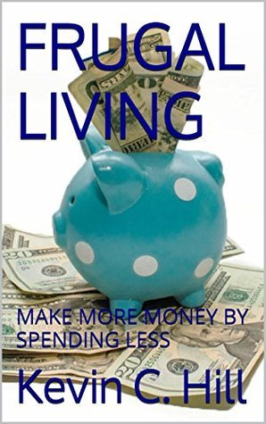 FRUGAL LIVING: MAKE MORE MONEY BY SPENDING LESS Kevin C. Hill