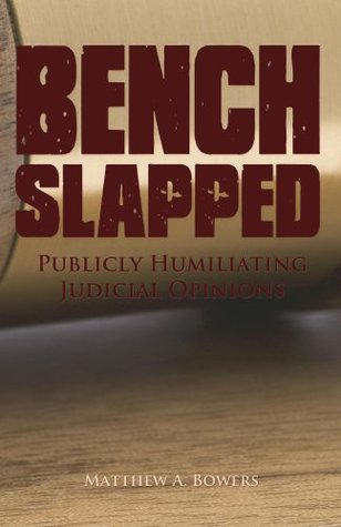 Benchslapped: Publicly Humiliating Judicial Opinions  by  Matthew  Bowers