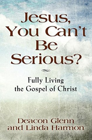 JESUS, YOU CANT BE SERIOUS! Fully Living the Gospel of Christ  by  Deacon Glenn Harmon