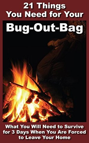 21 Things You Need For Your Bug-Out-Bag: What You Will Need to Survive for 3 Days When You Are Forced to Leave Your Home  by  Robert T Gasperson