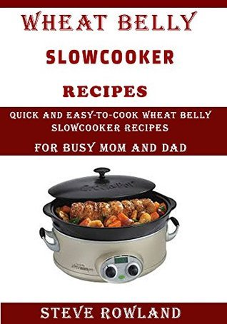 THE WHEAT BELLY SLOWCOOKER RECIPES: Quick and Easy-to-Cook Wheat Belly Slow cooker Recipes for Busy Mum and Dad Steve Rowland