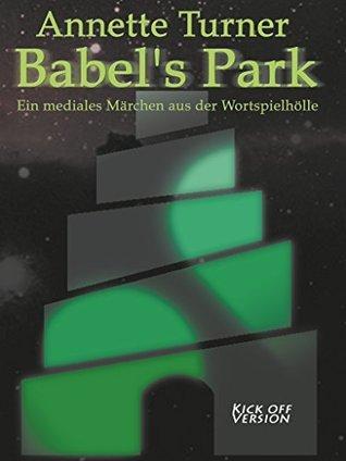 Babels Park - Kick off: Ein mediales Märchen aus der Wortspielhölle Annette Turner