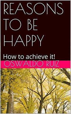 REASONS TO BE HAPPY: How to achieve it! Oswaldo Ruiz