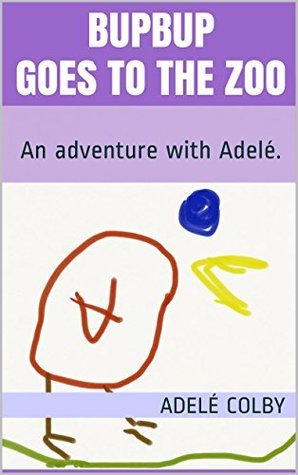 Bupbup Goes to the Zoo: An adventure with Adelé. (Adventures with Adelé Book 1)  by  Brent Colby