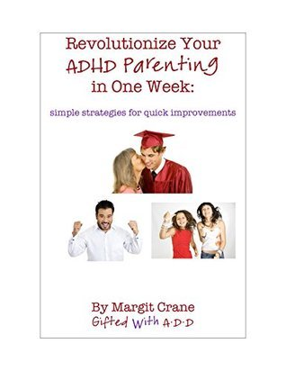 Revolutionize Your ADHD Parenting in One Week: Simple Strategies for Quick Improvements  by  Margit Crane