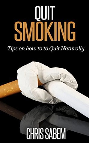Quit Smoking: The #1 Guide on how to Quit Smoking Naturally, Break the Chain an Keep Moving Forward  by  Chris Sabem