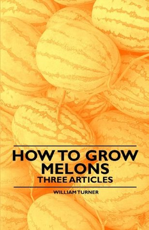 How to Grow Melons - Three Articles William Turner Turner