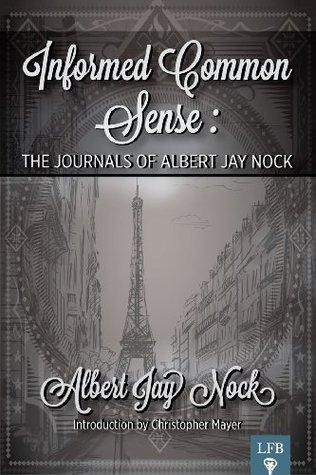 Informed Common Sense: The Journals of Albert Jay Nock  by  Albert Jay Nock
