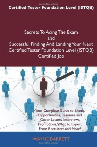 Certified Tester Foundation Level (ISTQB) Secrets To Acing The Exam and Successful Finding And Landing Your Next Certified Tester Foundation Level (ISTQB) Certified Job Wayne Barrett