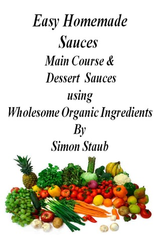 Easy Homemade Sauces Main Course& Dessert Sauces using Wholesome Organic Ingredients  by  Simon Staub