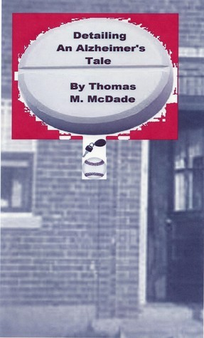 Detailing, An Alzheimers Tale  by  Thomas M. McDade