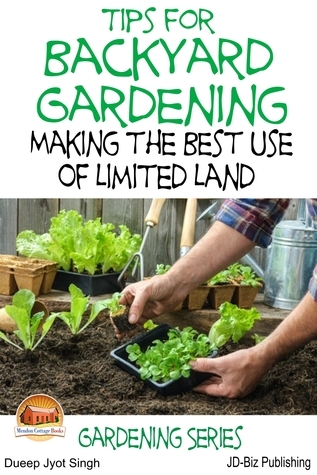 Tips for Backyard Gardening: Making the Best Use of Limited Land Dueep J. Singh