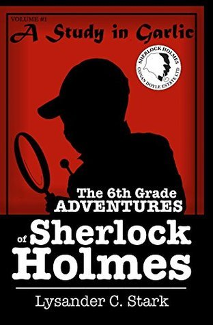 A Study in Garlic (The 6th Grade Adventures of Sherlock Holmes Book 1)  by  Lysander C.  Stark