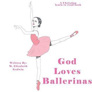 God Loves Ballerinas: A learn to read book  by  M. Elisabeth Godwin