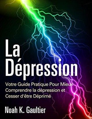 La Dépression (Version Française): Votre Guide Pratique Pour Mieux Comprendre la Depression et Cesser dêtre Déprimé Noah K. Gaultier
