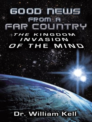 Good News From a Far Country: The Kingdom Invasion of the Mind William Kell
