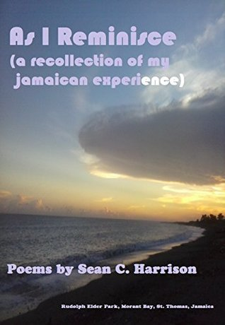 As I Reminisce: A Recollection of My Jamaican Experience  by  Sean C. Harrison
