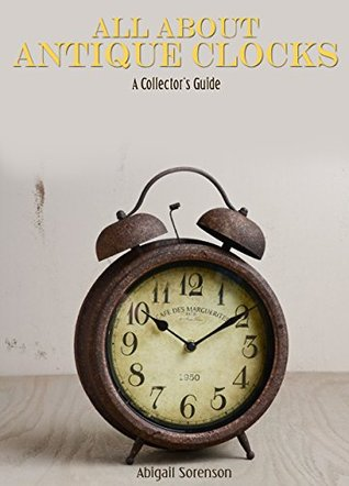 All About Antique Clocks: A Collectors Guide  by  Abigail Sorenson