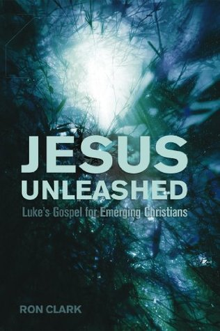 Jesus Unleashed: Lukes Gospel for Emerging Christians  by  Ron   Clark