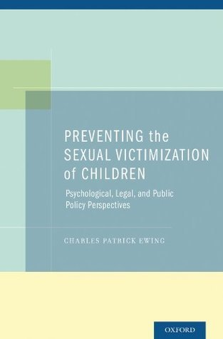 Preventing the Sexual Victimization of Children: Psychological, Legal, and Public Policy Perspectives Charles Patrick Ewing