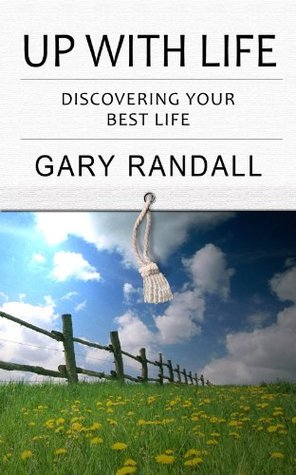 Up With Life: Discovering Your Best Life  by  Gary Randall