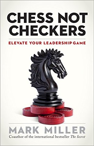 Chess Not Checkers: Elevate Your Leadership Game  by  Mark      Miller
