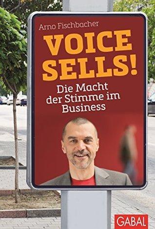 Voice sells!: Die Macht der Stimme im Business  by  Arno Fischbacher