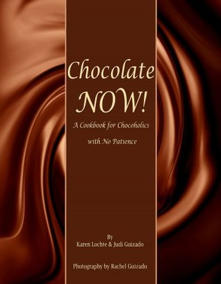 Chocolate Now!: A Cookbook for Chocoholics with No Patience Karen Lochte