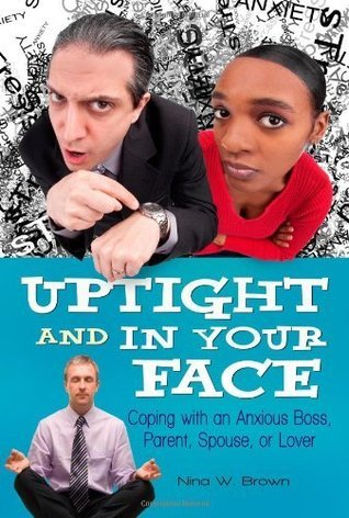 Uptight and In Your Face: Coping with an Anxious Boss, Parent, Spouse, or Lover  by  Nina W. Brown