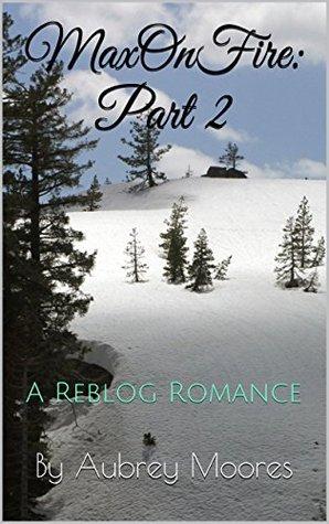 MaxOnFire: Part II (A Reblog Romance Book 2) Aubrey  Moores